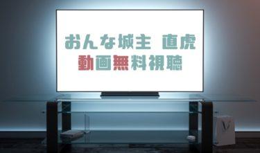 ドラマ|おんな城主直虎の動画を1話から無料で見れる動画配信まとめ