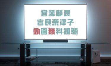 ドラマ|営業部長吉良奈津子の動画を無料で見れる動画配信まとめ