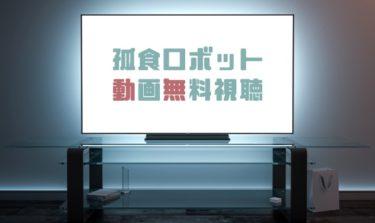 ドラマ|孤食ロボットの動画を1話から全話無料で見れる動画配信まとめ