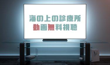 ドラマ|海の上の診療所の動画を全話無料で見れる動画配信まとめ