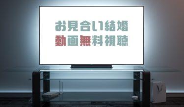 ドラマ|お見合い結婚の動画を1話から無料で見れる動画配信まとめ