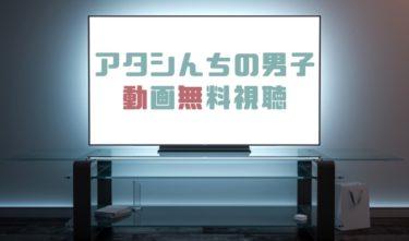 ドラマ|アタシんちの男子の動画を全話無料で見れる動画配信まとめ