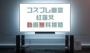 ドラマ|コスプレ幽霊紅蓮女の動画を1話から全話無料で見れる動画配信まとめ