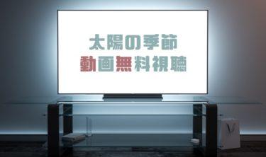 ドラマ|太陽の季節の動画を無料で見れる動画配信まとめ
