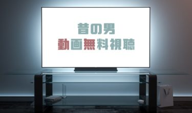 ドラマ|昔の男の動画を1話から全話無料で見れる動画配信まとめ