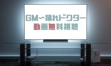 ドラマ|GM〜踊れドクターの動画を無料で見れる動画配信まとめ