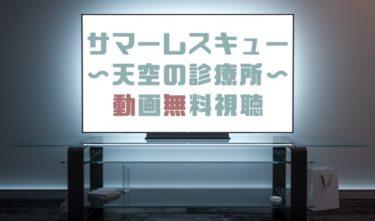 ドラマ|サマーレスキュー天空の診療所の動画を1話から無料で見れる動画配信まとめ