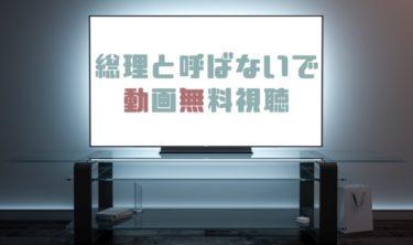 ドラマ|総理と呼ばないでの動画を1話から全話見れる動画配信まとめ