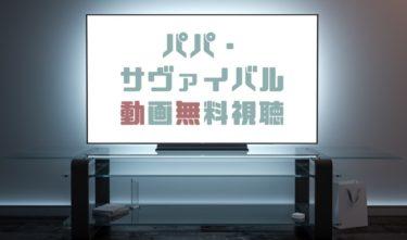 ドラマ|パパサヴァイバルの動画を全話無料で見れる動画配信まとめ