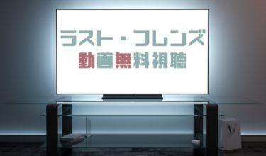 ドラマ|ラストフレンズの動画を全話無料で見れる動画配信まとめ