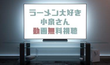 ドラマ|ラーメン大好き小泉さんの動画を無料で見れる動画配信まとめ