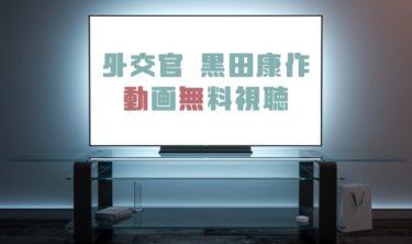 ドラマ|外交官黒田康作の動画を無料で見れる動画配信まとめ