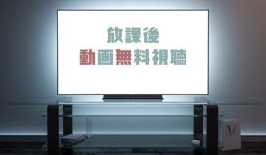 ドラマ|放課後の動画を1話から全話無料で見れる動画配信まとめ
