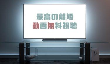 ドラマ|最高の離婚の動画を1話から無料で見れる動画配信まとめ