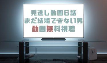 ドラマ|まだ結婚できない男6話の見逃し動画を無料で見れる動画配信まとめ