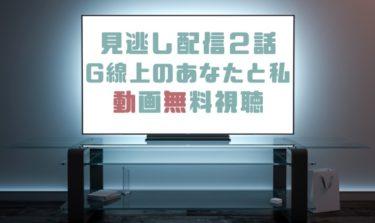 ドラマ|G線上のあなたと私2話の見逃し動画を無料で見れる動画配信まとめ