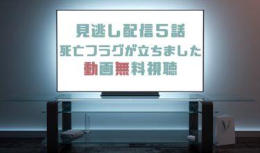 ドラマ|死亡フラグが立ちました5話の見逃し動画を無料で見れる動画配信まとめ