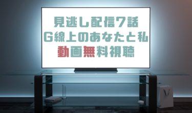 ドラマ|G線上のあなたと私7話の見逃し動画を無料で見れる動画配信まとめ