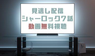 ドラマ|シャーロック7話の見逃し動画を無料で見れる動画配信まとめ