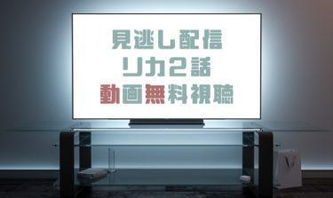 ドラマ|リカ2話の見逃し動画を無料で見れる動画配信まとめ