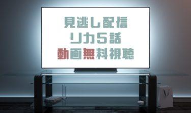 ドラマ|リカ5話の見逃し動画を無料で見れる動画配信まとめ