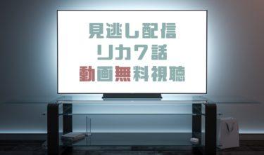 ドラマ|リカ7話の見逃し動画を無料で見れる動画配信まとめ