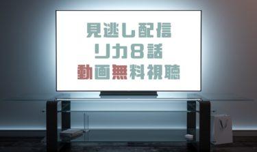 ドラマ|リカ8話の見逃し動画を無料で見れる動画配信まとめ