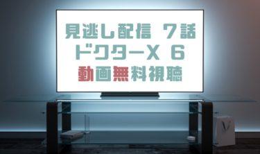 ドラマ|ドクターXシーズン6第7話の見逃し動画を無料で見れる動画配信まとめ