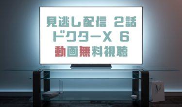 ドラマ|ドクターXシーズン6第2話の見逃し動画を無料で見れる動画配信まとめ