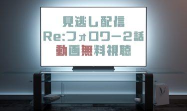 ドラマ|Re:フォロワー2話の見逃し動画を無料で見れる動画配信まとめ