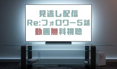 ドラマ|Re:フォロワー5話の見逃し動画を無料で見れる動画配信まとめ