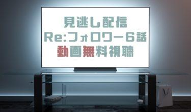 ドラマ Re:フォロワー6話の見逃し動画を無料で見れる動画配信まとめ