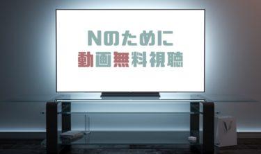ドラマ|Nのためにの動画を1話から無料で見れる動画配信まとめ