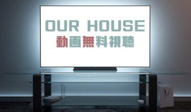 ドラマ|OURHOUSEの動画を1話から全話無料で見れる動画配信まとめ