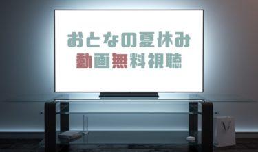 ドラマ|おとなの夏休みの動画を全話無料で見れる動画配信まとめ