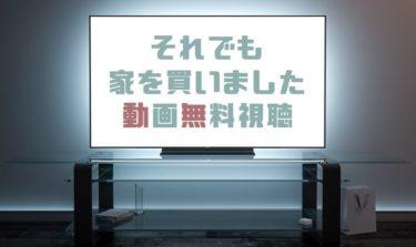 ドラマ|それでも家を買いましたの動画を1話から無料で見れる動画配信まとめ