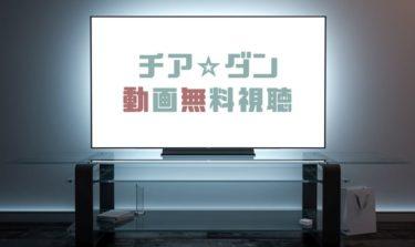 ドラマ チアダンの動画を1話から全話無料で見れる動画配信まとめ