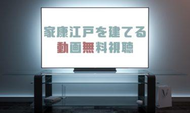 ドラマ|家康江戸を建てるの動画を無料で見れる動画配信まとめ