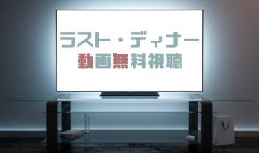 ドラマ|ラストディナーの動画を1話から全話無料で見れる動画配信まとめ