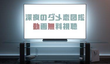 ドラマ|深夜のダメ恋図鑑の動画を無料で見れる動画配信まとめ