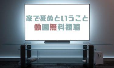 ドラマ|家で死ぬということの動画を無料で見れる動画配信まとめ