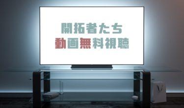 ドラマ|開拓者たちの動画を無料で見れる動画配信まとめ
