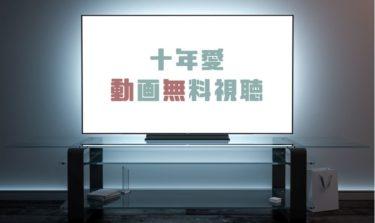 ドラマ|十年愛の動画を1話から全話無料で見れる動画配信まとめ