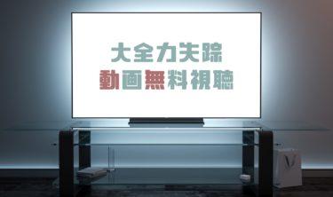 ドラマ|大全力失踪の動画を1話から全話無料で見れる動画配信まとめ