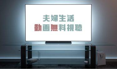 ドラマ|夫婦生活の動画を1話から全話無料で見れる動画配信まとめ