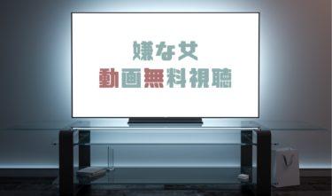 ドラマ|嫌な女の動画を1話から全話無料で見れる動画配信まとめ