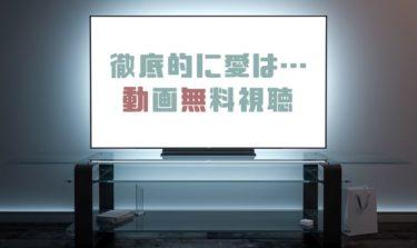 ドラマ|徹底的に愛は・・・の動画を1話から全話無料で見れる動画配信まとめ