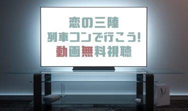 ドラマ|恋の三陸列車コンで行こう!の動画を無料で見れる動画配信まとめ