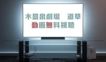 ドラマ 木皿泉劇場道草の動画を無料で見れる動画配信まとめ