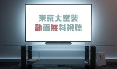 ドラマ|東京大空襲の動画を無料で見れる動画配信まとめ